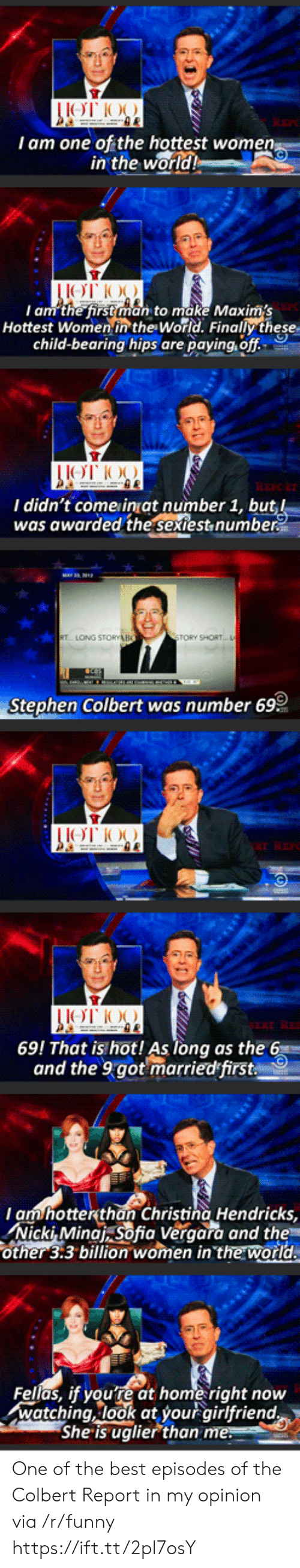 Tory: I am one of the hottest wome  in the  world  I am the first man to make Maxims  Hottest Women in the World. Finally these  child-bearing hips are paying, off  I didn't come inat number 1, bu  was awarded the sextest,numbe  TORY SHORT  Stephen Colbert was number 69  69! That is hot! As long as the 6  and the 9got marriedfirst  am hotterthan Christina Hendricks,  Nicki, Minat sofia Veraara and the  other 3:3 billion women in the world  Fellas, if youre at home right now  watching, look at your airlfriend  She is uglier than One of the best episodes of the Colbert Report in my opinion via /r/funny https://ift.tt/2pl7osY
