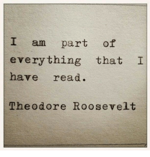 Theodore: I am part of  everything that I  have read.  Theodore Roosevelt