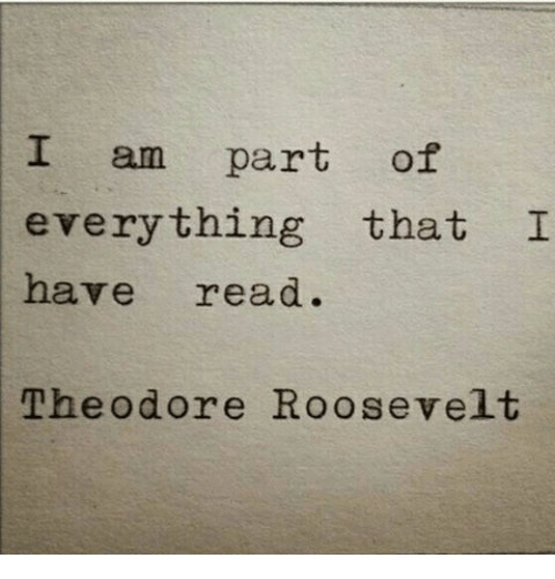 theodore roosevelt: I am part of  everything that I  have read.  Theodore Roosevelt