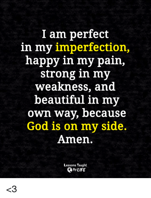 imperfection: I am perfect  in my imperfection,  happy in my pain,  strong in my  weakness, and  beautiful in my  own way, because  God is on my side.  Amen.  Lessons Taught  By LIFE <3