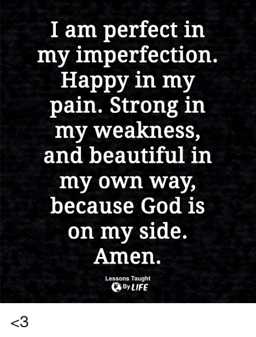 imperfection: I am perfect in  my imperfection.  Happy in my  pain. Strong in  my weakness,  and beautiful in  my own way,  because God is  on my side.  Amen.  Lessons Taught  By LIFE <3