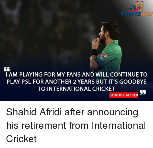 Memes, Cricket, and International: I AM PLAYING FOR MY FANS AND WILL CONTINUE TO  PLAY PSL FOR ANOTHER 2 YEARS BUT IT'S GOODBYE  TO INTERNATIONAL CRICKET  SHAHID AFRIDI Shahid Afridi after announcing his retirement from International Cricket