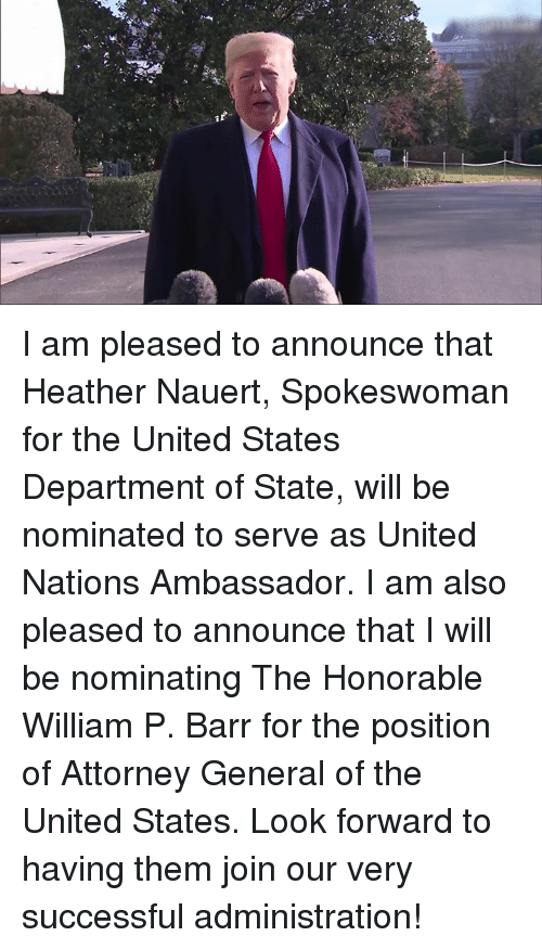 honorable: I am pleased to announce that Heather Nauert, Spokeswoman for the United States Department of State, will be nominated to serve as United Nations Ambassador. I am also pleased to announce that I will be nominating The Honorable William P. Barr for the position of Attorney General of the United States.   Look forward to having them join our very successful administration!