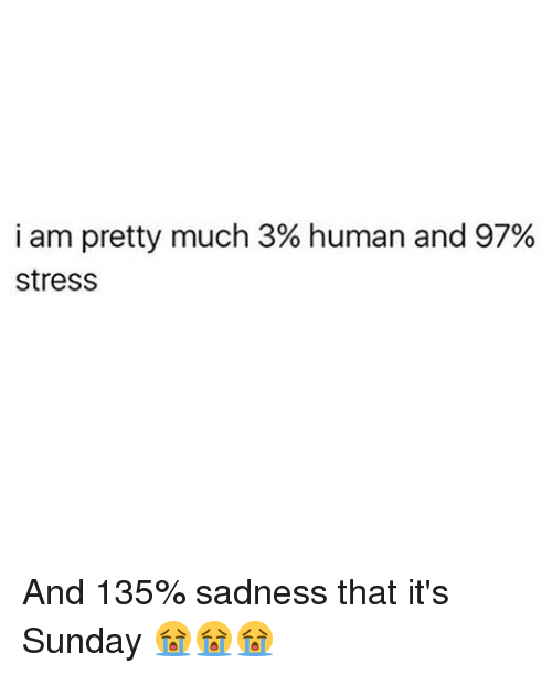 I am pretty much 3 human and 97 stress and 135 sadness - I am in stress ...