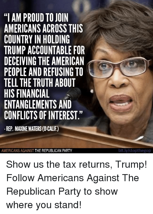 "Party, Republican Party, and American: ""I AM PROUD TO JOIN  AMERICANSACROSS THIS  COUNTRY IN HOLDING  TRUMP ACCOUNTABLE FOR  DECEIVING THE AMERICAN  PEOPLE ANDREFUSING TO  TELL THE TRUTH ABOUT  HIS FINANCIAL  ENTANGLEMENTS AND  CONFLICTS OF INTEREST.""  REP. MAINE WATERS (D-CALIF)  AMERICANS AGAINST  THE REPUBLICAN PARTY  bit.ly/stopthegop Show us the tax returns, Trump!  Follow Americans Against The Republican Party to show where you stand!"
