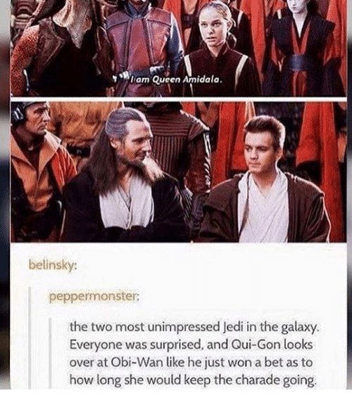 charades: I am Queen Amidala  belinsky:  peppermonster:  the two most unimpressed Jedi in the galaxy.  Everyone was surprised, and Qui Gon looks  over at Obi-Wan like he just won a bet as to  how long she would keep the charade going.