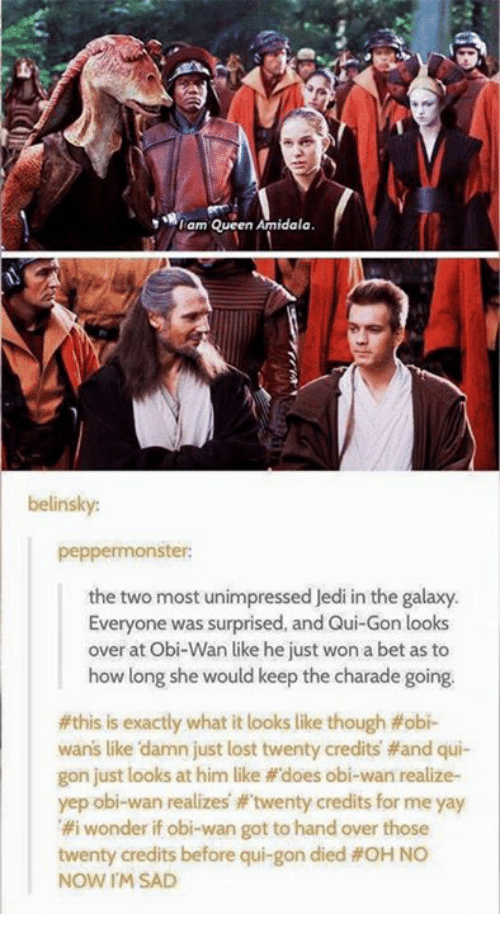"""charades: I am Queen Amidala  belinsky:  peppermonster:  the two most unimpressed Jedi in the galaxy.  Everyone was surprised, and Qui-Gon looks  over at Obi-Wan like he just won a bet as to  how long she would keep the charade going.  #this is exactly what it looks like though fobi-  wans like damn just lost twenty credits and qui-  gon just looks at him like """"does obi-wan realize-  yep obi-wan realizes twenty credits for me yay  #i wonder if obi-wan got to hand over those  twenty credits before qui gon died OHNO  NOW IM SAD"""