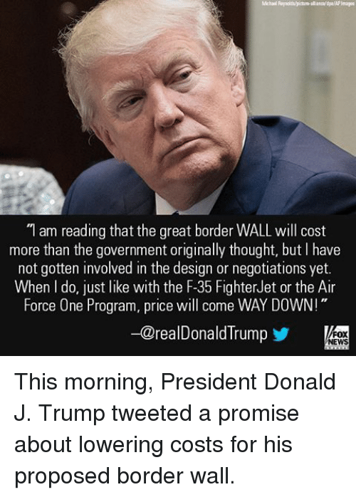 """Memes, Air Force, and 🤖: """"I am reading that the great border WALL will cost  more than the government originally thought, but have  not gotten involved in the design or negotiations yet.  When do, just like with the F-35 FighterJet or the Air  Force One Program, price will come WAY DOWN!""""  -@realDonald Trump  FOX  NEWS This morning, President Donald J. Trump tweeted a promise about lowering costs for his proposed border wall."""