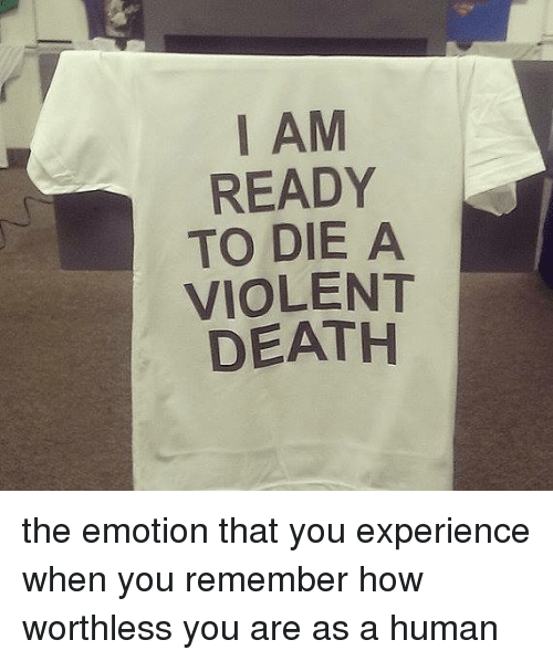 Death, Dank Memes, and Violent: I AM  READY  TO DIE A  VIOLENT  DEATH the emotion that you experience when you remember how worthless you are as a human
