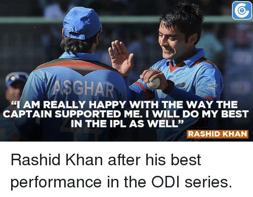 """odie: """"I AM REALLY HAPPY WITH THE WAY THE  CAPTAIN SUPPORTED ME. I WILL DO MY BEST  IN THE IPL AS WELL""""  RASHID KHAN Rashid Khan after his best performance in the ODI series."""