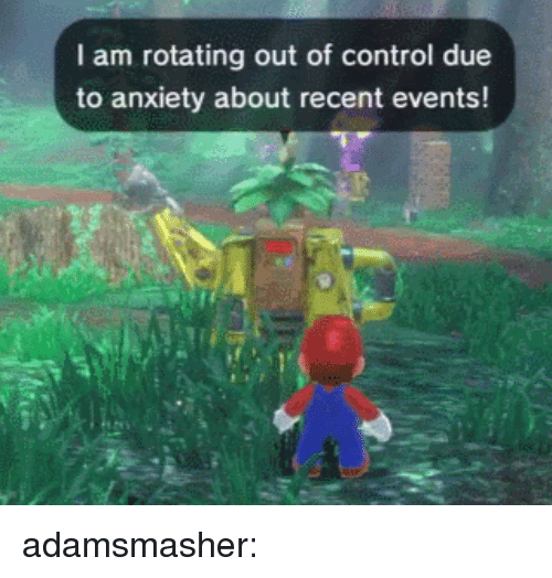 out of control: I am rotating out of control due  to anxiety about recent events! adamsmasher:
