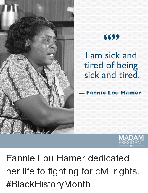 Fannie Lou Hamer: I am sick and  tired of being  sick and tired.  Fannie Lou Hamer  MADAM  PRESIDENT Fannie Lou Hamer dedicated her life to fighting for civil rights. #BlackHistoryMonth