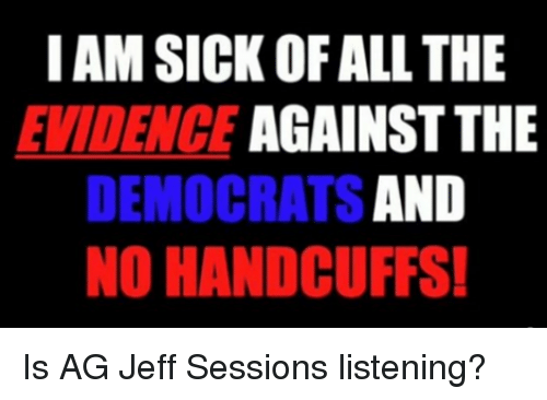 jeff sessions: I AM SICK OF ALL THE  EVIDENCE AGAINST THE  DEMOCRATS AND  NO HANDCUFFS Is AG Jeff Sessions listening?