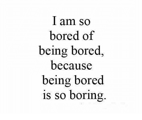 So Boring: I am so  bored of  being bored,  because  being bored  is so boring