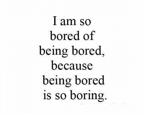 So Boring: I am so  bored of  being bored  because  being bored  is so boring