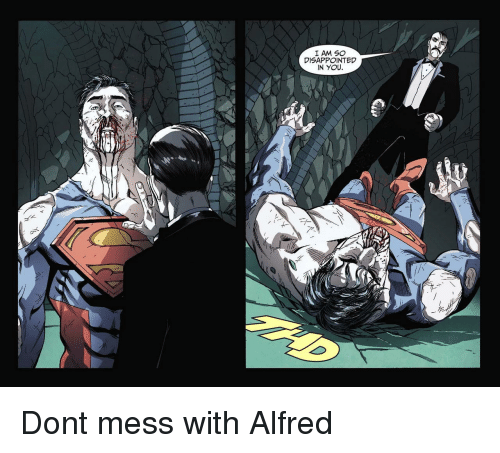 So Disappointed: I AM SO  DISAPPOINTED  IN YOU. Dont mess with Alfred