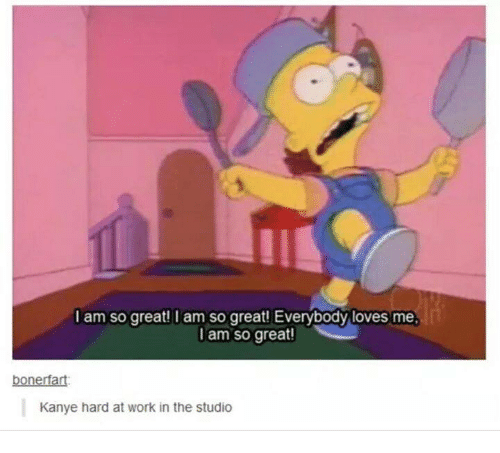 Kanye, Love, and Work: I am so great! I am so great! Everybody loves ... Kanye West Memes Tumblr