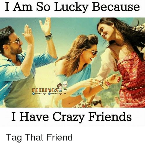 Crazy, Friends, and Memes: I Am So Lucky Because  FEELING SAL  f/Feelings O/Feelings. ws  I Have Crazy Friends Tag That Friend