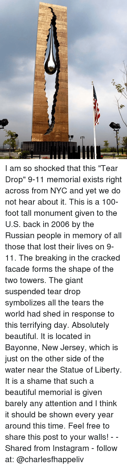 "9/11, Anaconda, and Beautiful: I am so shocked that this ""Tear Drop"" 9-11 memorial exists right across from NYC and yet we do not hear about it. This is a 100-foot tall monument given to the U.S. back in 2006 by the Russian people in memory of all those that lost their lives on 9-11. The breaking in the cracked facade forms the shape of the two towers. The giant suspended tear drop symbolizes all the tears the world had shed in response to this terrifying day. Absolutely beautiful. It is located in Bayonne, New Jersey, which is just on the other side of the water near the Statue of Liberty. It is a shame that such a beautiful memorial is given barely any attention and I think it should be shown every year around this time. Feel free to share this post to your walls! - - Shared from Instagram - follow at: @charlesfhappeliv"