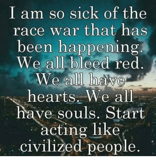 Race War: I am so sick of the  race war that has  been happening  We all bleed red  We all  hearts. We all  have souls. Start  acting like  civilized people