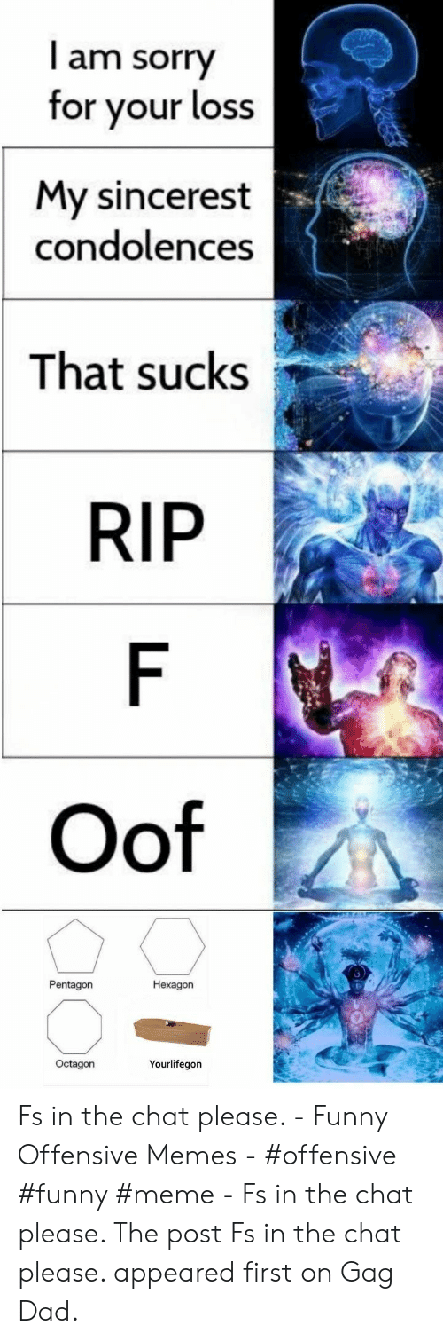 funny meme: I am sorry  for your loss  My sincerest  condolences  That sucks  RIP  F  Oof  Pentagon  Hexagon  Octagon  Yourlifegon Fs in the chat please. - Funny Offensive Memes - #offensive #funny #meme - Fs in the chat please. The post Fs in the chat please. appeared first on Gag Dad.