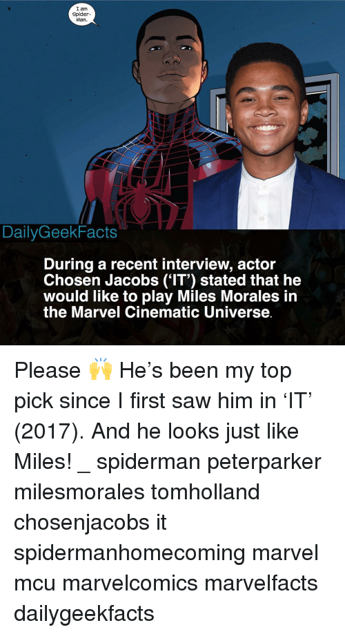 Memes, Saw, and Spider: I am  Spider-  Man.  DailyGeekFacts  During a recent interview, actor  Chosen Jacobs ('IT') stated that he  would like to play Miles Morales in  the Marvel Cinematic Universe Please 🙌 He's been my top pick since I first saw him in 'IT' (2017). And he looks just like Miles! _ spiderman peterparker milesmorales tomholland chosenjacobs it spidermanhomecoming marvel mcu marvelcomics marvelfacts dailygeekfacts