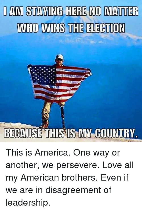 Disagreance: I AM STAYING HERE NO MATTER  WHO WINS THE ELECTION  BECAUSE THIS IS MY COUNTRY This is America. One way or another, we persevere. Love all my American brothers. Even if we are in disagreement of leadership.