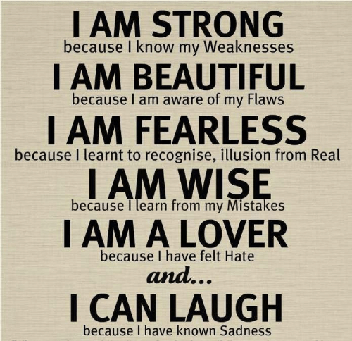 fearless: I AM STRONG  because I know my Weaknesses  I AM BEAUTIFUL  because I am aware of my Flaws  I AM FEARLESS  I AM WISE  I AM A LOVER  because I learnt to recognise, illusion from Real  because I learn from my Mistakes  because I have felt Hate  and...  I CAN LAUGH  because I have known Sadness