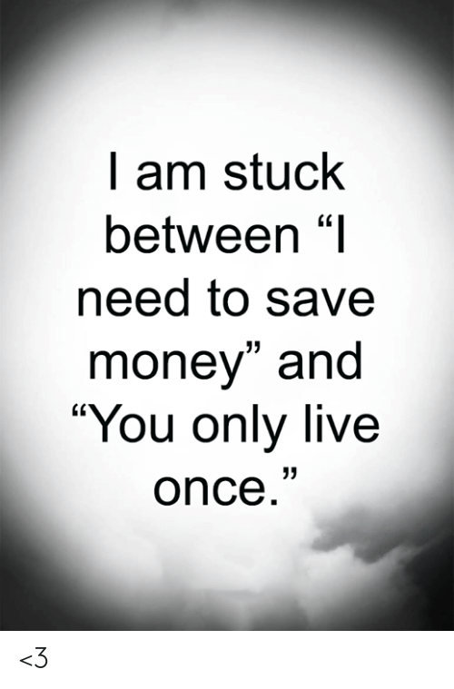 """Save Money: I am stuck  between """"I  need to save  money"""" and  """"You only live  once."""" <3"""