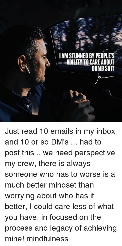Dumb, Memes, and Shit: I AM STUNNED BY PEOPLE'S  ABILITYTO CARE ABOUT  DUMB SHIT Just read 10 emails in my inbox and 10 or so DM's ... had to post this .. we need perspective my crew, there is always someone who has to worse is a much better mindset than worrying about who has it better, I could care less of what you have, in focused on the process and legacy of achieving mine! mindfulness