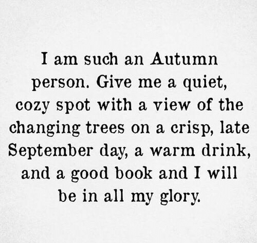 glory: I am such an Autumn  person. Give me a quiet,  cozy spot with a view of the  changing trees on a crisp, late  September day, a warm drink,  and a good book and I will  be in all my glory.