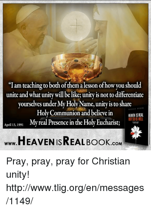 "Memes, Unity, and April: ""I am teaching to both ofthem alesson ofhow you should  unite and what unity willbe likeRunityisnot to differentiate  yourselves under  My Holy Name, unity is to share  IIIIIII IHII  Holy Communion and believe in  HALEN ISREAL  April 13, 1991  My real Presence in the Holy Eucharist;  HEAVEN ISREAL Book  .COM Pray, pray, pray for Christian unity! http://www.tlig.org/en/messages/1149/"