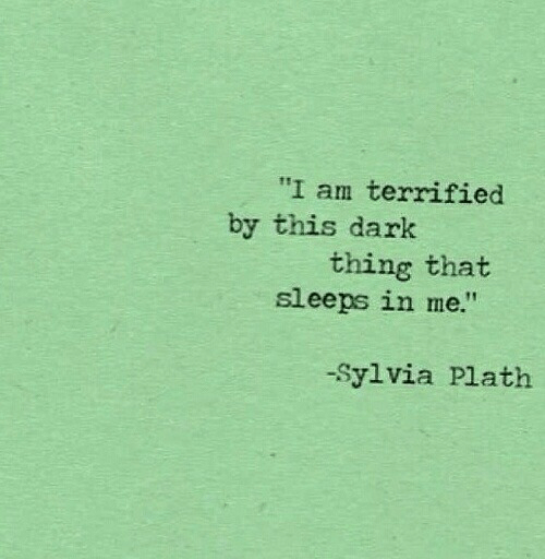 """terrified: """"I am terrified  by this dark  thing that  sleeps in me.""""  -Sylvia Plath"""