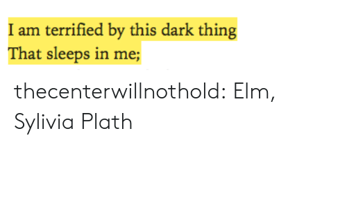 terrified: I am terrified by this dark thing  That sleeps in me; thecenterwillnothold:  Elm, Sylivia Plath