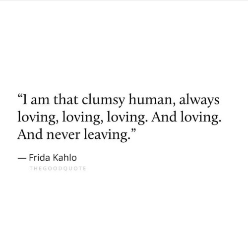 "Frida Kahlo: ""I am that clumsy human, always  loving, loving, loving. And loving.  And never leaving  .""  3)  Frida Kahlo  THEGOODQUOTE"
