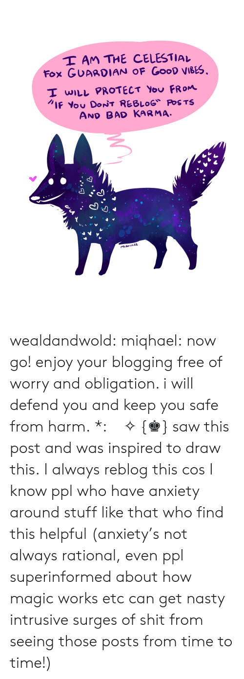 blogging: I AM THE CELESTIAL  Fox GUAADIAN OF GooD viBEs.  I wILL PROTECT You FROm  IF You DONT REBLOG POSTS  AND BAD KARMA wealdandwold: miqhael:  now go! enjoy your blogging free of worry and obligation. i will defend you and keep you safe from harm. *:・゚✧ {♚} saw this post and was inspired to draw this.  I always reblog this cos I know ppl who have anxiety around stuff like that who find this helpful (anxiety's not always rational,  even ppl superinformed about how magic works etc can get nasty intrusive surges of shit from seeing those posts from time to time!)