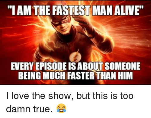 "Fastest Man Alive: ""I AM THE FASTEST MAN ALIVE  EVERY EPISODE ISABOUT SOMEONE  BEING MUCH FASTER THAN HIM I love the show, but this is too damn true. 😂"