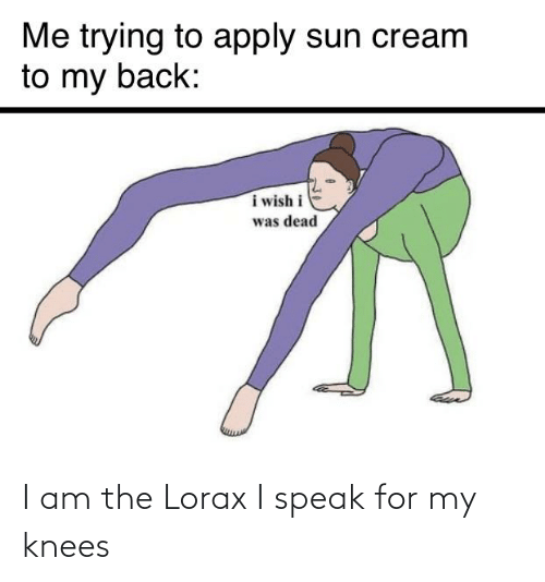 knees: I am the Lorax I speak for my knees