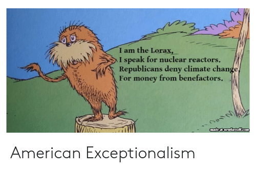republicans: I am the Lorax,  I speak for nuclear reactors  Republicans deny climate change,  For money from benefactors .  madeat newfastff.com American Exceptionalism