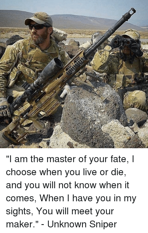 """Memes, Live, and Fate: """"I am the master of your fate, I choose when you live or die, and you will not know when it comes, When I have you in my sights, You will meet your maker."""" - Unknown Sniper"""