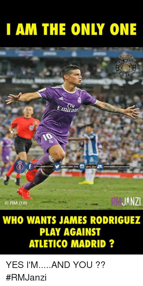 i am the only one: I AM THE ONLY ONE  Emiatoi  JANZI  WHO WANTS JAMES RODRIGUEZ  PLAY AGAINST  ATLETICO MADRID? YES I'M.....AND YOU ??  #RMJanzi