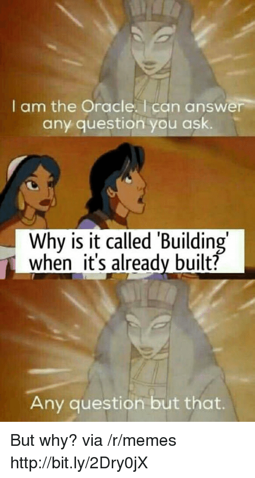 Oracle: I am the Oracle. I can answer  any question you ask.  Why is it called 'Building  when it's already built?  Any question but that. But why? via /r/memes http://bit.ly/2Dry0jX