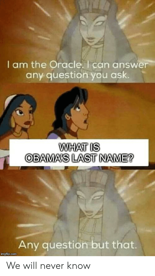 Oracle: I am the Oracle. I can answer  any question you ask.  WHAT IS  OBAMA'S LAST NAME?  Any question but that.  imgflip.com We will never know
