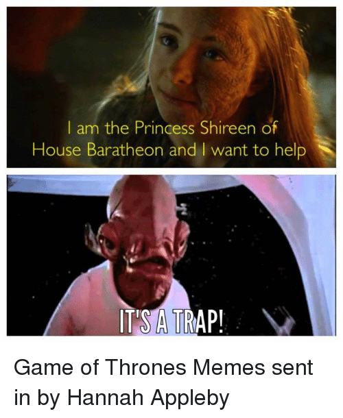 Game of Thrones, Meme, and Memes: I am the Princess Shireen of  House Baratheon and l want to help  IT'S A TRAP! Game of Thrones Memes sent in by Hannah Appleby