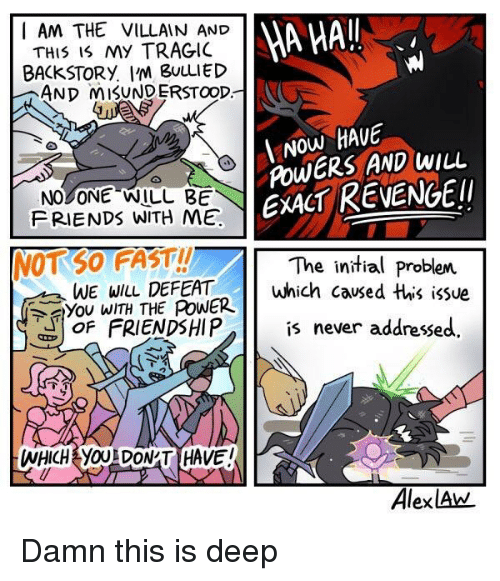 Friendshipis: I AM THE VILLAIN AND  THIS IS MY TRAGIC  BACKSTORY. I'm BuuLIED  AND MISUNDERSTOOD.  A HAI  Now HAUE  NO ONE WILL BE  FRIENDS WITH ME  POwERS AND WILL  EXACT REVENGEI  NOTSO FAST!!  The initial problem  wlL DEFEATwhich caused this issue  WE WILL  ア you WITH THE PoWER  OF FRIENDSHIPis never addressed.  WHICH YOUL DON'T HAVE  AlexlAw