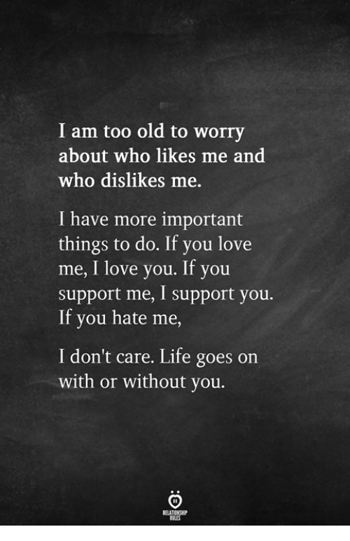 You Hate Me: I am too old to worry  about who likes me and  who dislikes me  I have more important  things to do. If you love  me, I love you. If you  support me, I support you.  If you hate me  I don't care. Life goes on  with or without you.