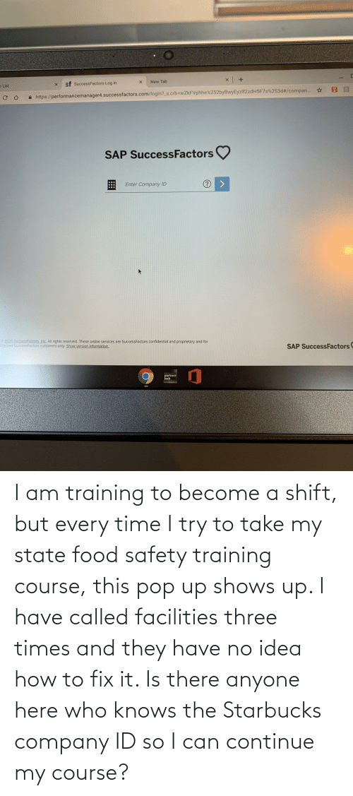 I Try: I am training to become a shift, but every time I try to take my state food safety training course, this pop up shows up. I have called facilities three times and they have no idea how to fix it. Is there anyone here who knows the Starbucks company ID so I can continue my course?