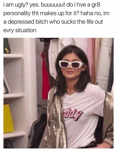 Bitch, Life, and Ugly: i am ugly? yes. buuuuuut do i hve a gr8  personality tht makes up for it? haha no, im  a depressed bitch who sucks the life out  evry situation