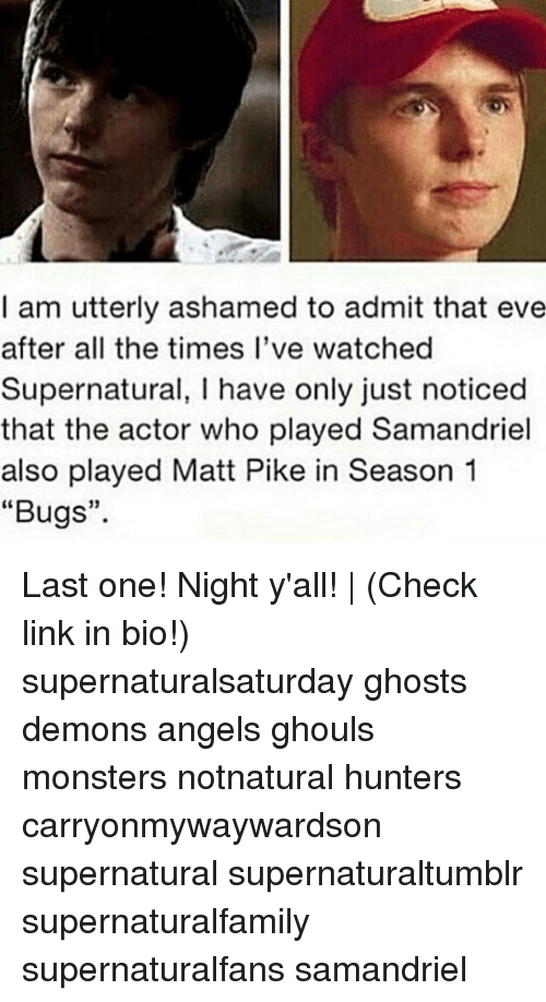 "Admittingly: I am utterly ashamed to admit that eve  after all the times I've watched  Supernatural, I have only just noticed  that the actor who played Samandriel  also played Matt Pike in Season 1  ""Bugs""  15 Last one! Night y'all! 
