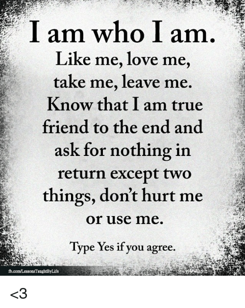 Love, Memes, and True: I am who I am  Like me, love me,  take me, leave me.  Know that I am true  friend to the end and  ask for nothing in  return except two  things, don't hurt me  or use me.  Type Yes if you agree. <3